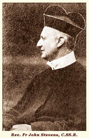Il redentorista P. John Stevens, 1829-1899, Regno Unito, Provincia di Flandrica. I suoi genitori erano anglicani religiosi; egli a tredici fu mandato a scuola in Francia, e poi a Monaco di Baviera, dove, ancora ragazzo, divenne cattolico nel 1845. Fu ordinato sacerdote nel 1856. Fu missionario, soprattutto con i bambini, ma poi fu chiamato ad essere Maestro dei Novizi: formò diverse generazioni di giovani redentoristi. nel nord della Scozia, Chapeltown, per dare il rinnovo di una missione. Lì il Signore lo chiamò a sé per dargli la sua ricompensa: aveva 70 anni.